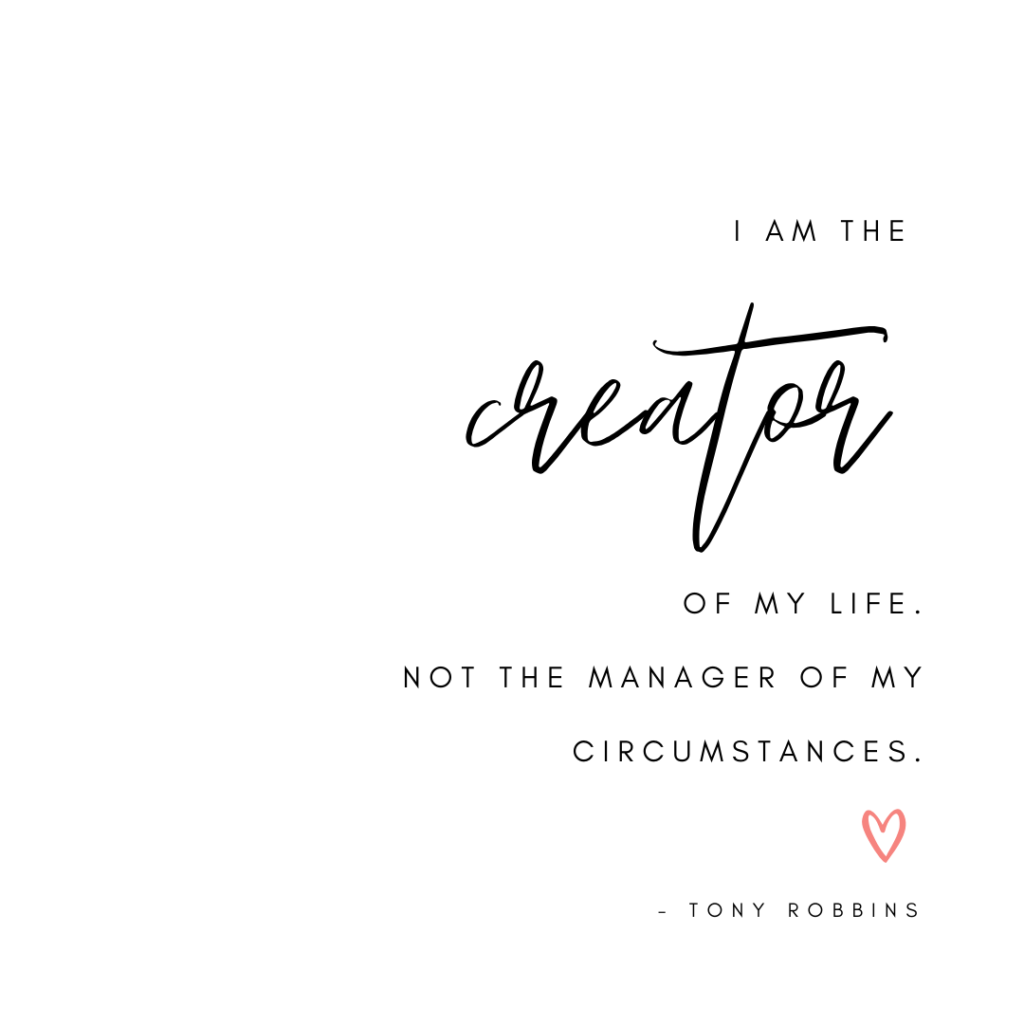 "Tony Robbins quote ""I am the creator of my life. Not the manager of my circumstances."""